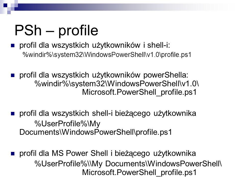 PSh – profile profil dla wszystkich użytkowników i shell-i: %windir%\system32\WindowsPowerShell\v1.0\profile.ps1 profil dla wszystkich użytkowników powerShella: %windir%\system32\WindowsPowerShell\v1.0\ Microsoft.PowerShell_profile.ps1 profil dla wszystkich shell-i bieżącego użytkownika %UserProfile%\My Documents\WindowsPowerShell\profile.ps1 profil dla MS Power Shell i bieżącego użytkownika %UserProfile%\\My Documents\WindowsPowerShell\ Microsoft.PowerShell_profile.ps1