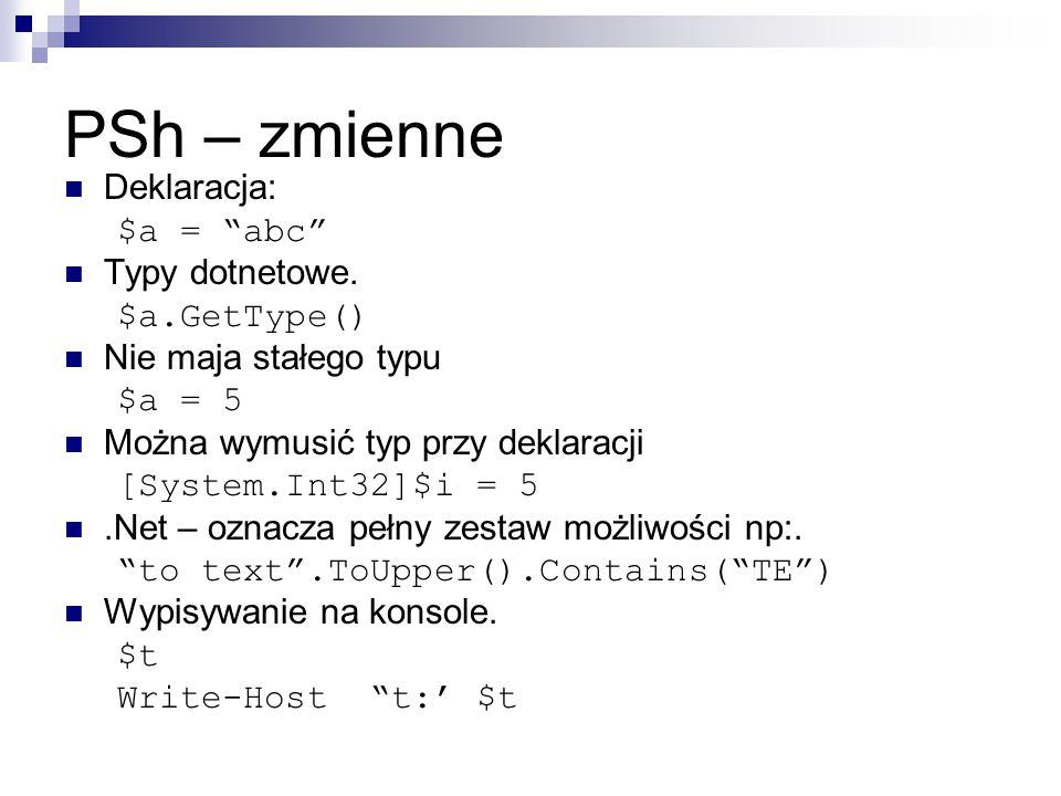"""PSh – zmienne Deklaracja: $a = """"abc"""" Typy dotnetowe. $a.GetType() Nie maja stałego typu $a = 5 Można wymusić typ przy deklaracji [System.Int32]$i = 5."""