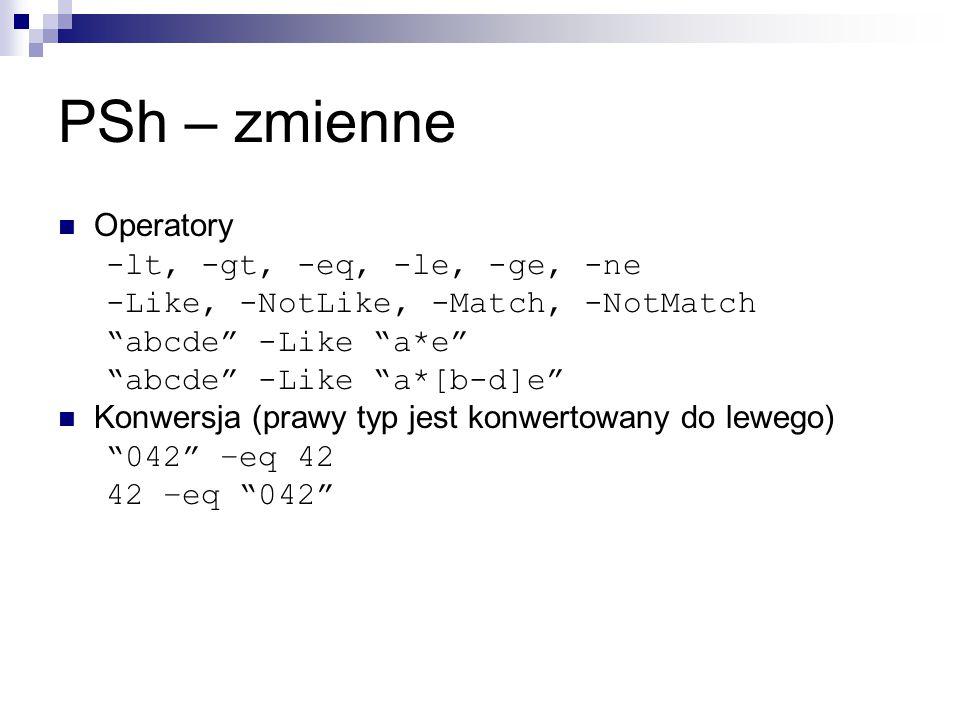 PSh – zmienne Operatory -lt, -gt, -eq, -le, -ge, -ne -Like, -NotLike, -Match, -NotMatch abcde -Like a*e abcde -Like a*[b-d]e Konwersja (prawy typ jest konwertowany do lewego) 042 –eq 42 42 –eq 042