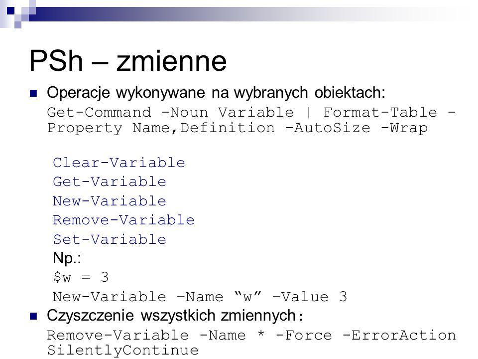 PSh – zmienne Operacje wykonywane na wybranych obiektach: Get-Command -Noun Variable | Format-Table - Property Name,Definition -AutoSize -Wrap Clear-Variable Get-Variable New-Variable Remove-Variable Set-Variable Np.: $w = 3 New-Variable –Name w –Value 3 Czyszczenie wszystkich zmiennych : Remove-Variable -Name * -Force -ErrorAction SilentlyContinue