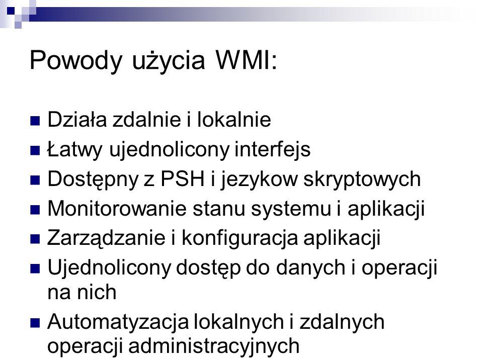 Powody użycia WMI: Działa zdalnie i lokalnie Łatwy ujednolicony interfejs Dostępny z PSH i jezykow skryptowych Monitorowanie stanu systemu i aplikacji