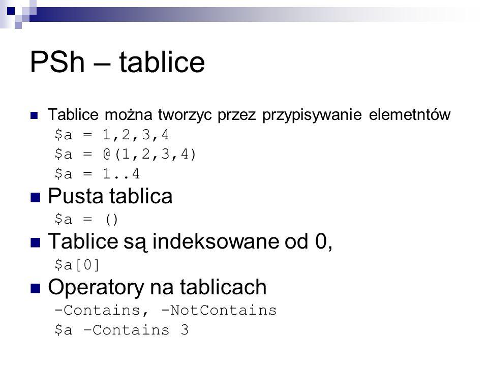 PSh – tablice Tablice można tworzyc przez przypisywanie elemetntów $a = 1,2,3,4 $a = @(1,2,3,4) $a = 1..4 Pusta tablica $a = () Tablice są indeksowane od 0, $a[0] Operatory na tablicach -Contains, -NotContains $a –Contains 3