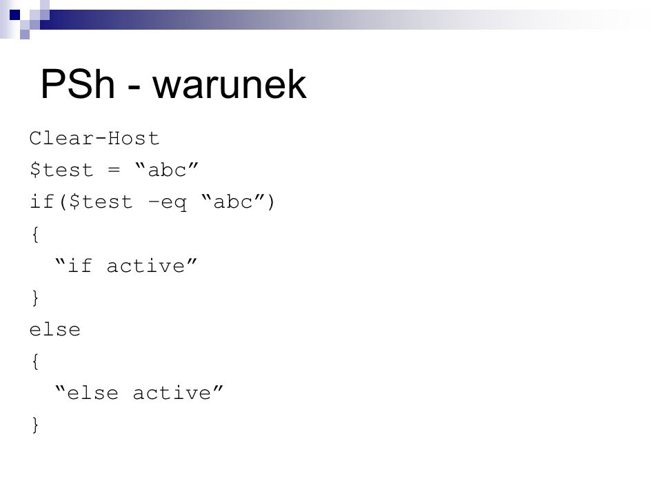 PSh - warunek Clear-Host $test = abc if($test –eq abc ) { if active } else { else active }