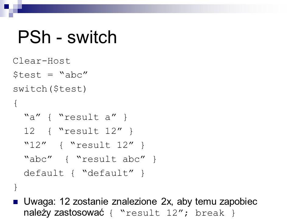 PSh - switch Clear-Host $test = abc switch($test) { a { result a } 12 { result 12 } 12 { result 12 } abc { result abc } default { default } } Uwaga: 12 zostanie znalezione 2x, aby temu zapobiec należy zastosować { result 12 ; break }