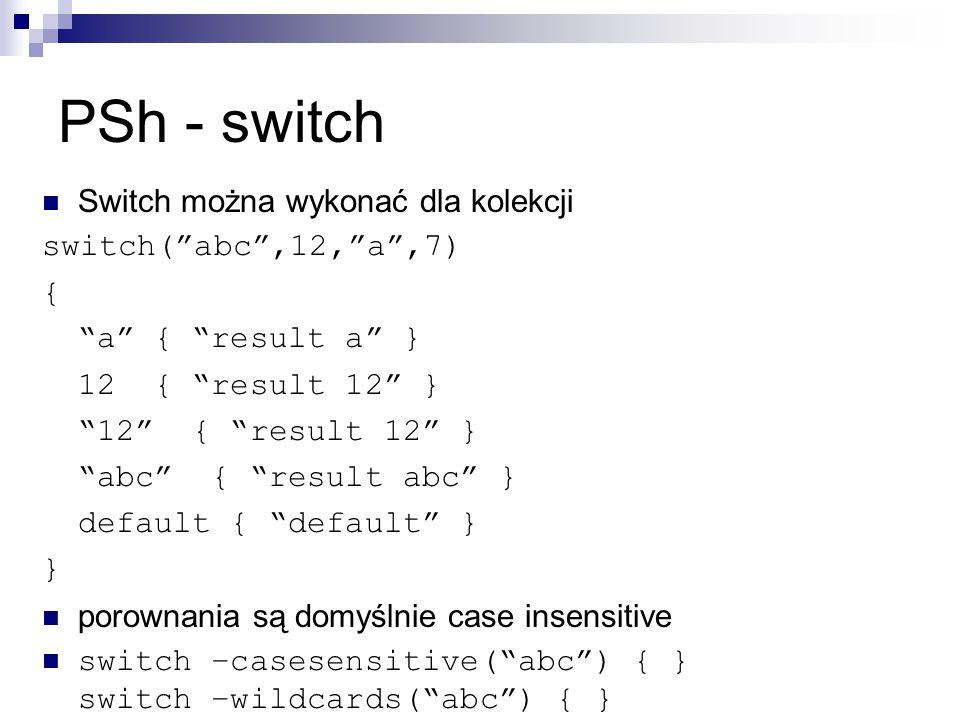 PSh - switch Switch można wykonać dla kolekcji switch( abc ,12, a ,7) { a { result a } 12 { result 12 } 12 { result 12 } abc { result abc } default { default } } porownania są domyślnie case insensitive switch –casesensitive( abc ) { } switch –wildcards( abc ) { }