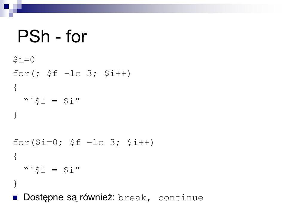 PSh - for $i=0 for(; $f –le 3; $i++) { `$i = $i } for($i=0; $f –le 3; $i++) { `$i = $i } Dostępne są również: break, continue