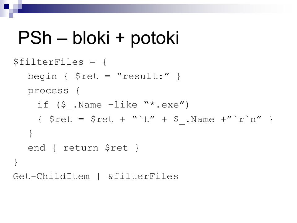 PSh – bloki + potoki $filterFiles = { begin { $ret = result: } process { if ($_.Name –like *.exe ) { $ret = $ret + `t + $_.Name + `r`n } } end { return $ret } } Get-ChildItem | &filterFiles