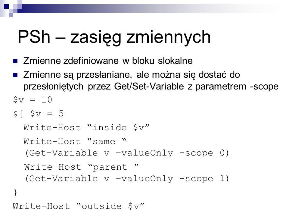 PSh – zasięg zmiennych Zmienne zdefiniowane w bloku slokalne Zmienne są przesłaniane, ale można się dostać do przesłoniętych przez Get/Set-Variable z parametrem -scope $v = 10 &{ $v = 5 Write-Host inside $v Write-Host same (Get-Variable v –valueOnly -scope 0) Write-Host parent (Get-Variable v –valueOnly -scope 1) } Write-Host outside $v