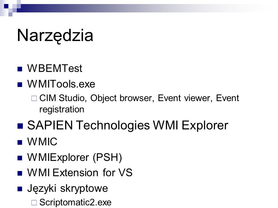 Narzędzia WBEMTest WMITools.exe  CIM Studio, Object browser, Event viewer, Event registration SAPIEN Technologies WMI Explorer WMIC WMIExplorer (PSH) WMI Extension for VS Języki skryptowe  Scriptomatic2.exe