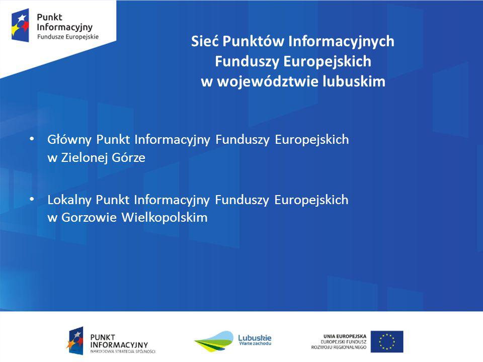 Sieć Punktów Informacyjnych Funduszy Europejskich w województwie lubuskim Główny Punkt Informacyjny Funduszy Europejskich w Zielonej Górze Lokalny Pun