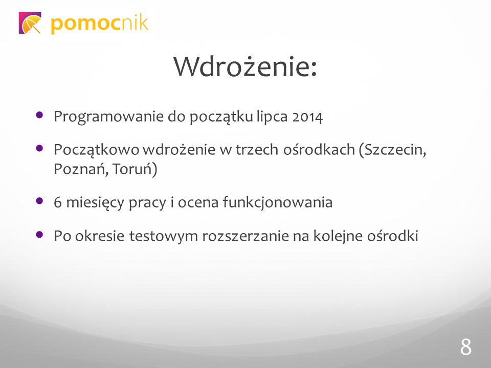 Wdrożenie: Programowanie do początku lipca 2014 Początkowo wdrożenie w trzech ośrodkach (Szczecin, Poznań, Toruń) 6 miesięcy pracy i ocena funkcjonowania Po okresie testowym rozszerzanie na kolejne ośrodki 8
