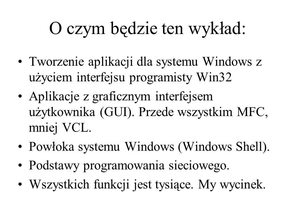 O czym będzie ten wykład: Tworzenie aplikacji dla systemu Windows z użyciem interfejsu programisty Win32 Aplikacje z graficznym interfejsem użytkownik