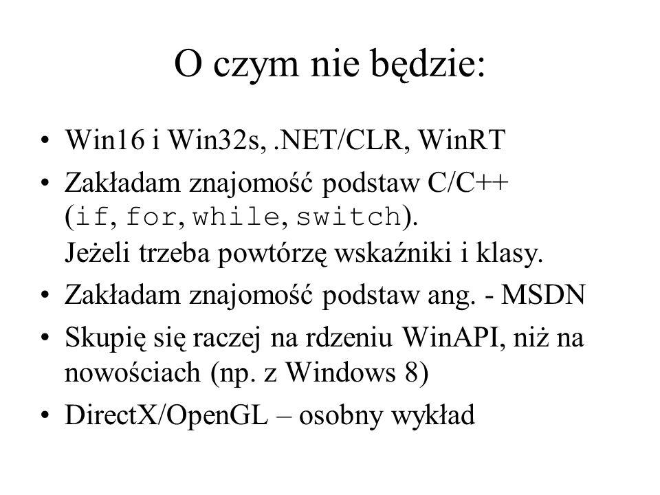 O czym nie będzie: Win16 i Win32s,.NET/CLR, WinRT Zakładam znajomość podstaw C/C++ ( if, for, while, switch ). Jeżeli trzeba powtórzę wskaźniki i klas