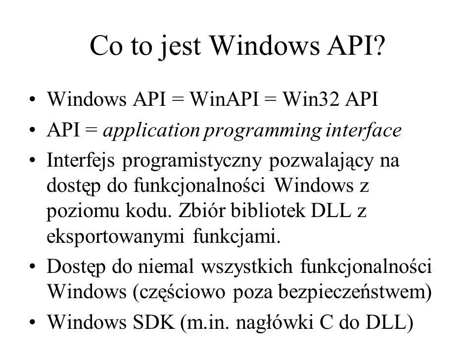 Co to jest Windows API? Windows API = WinAPI = Win32 API API = application programming interface Interfejs programistyczny pozwalający na dostęp do fu