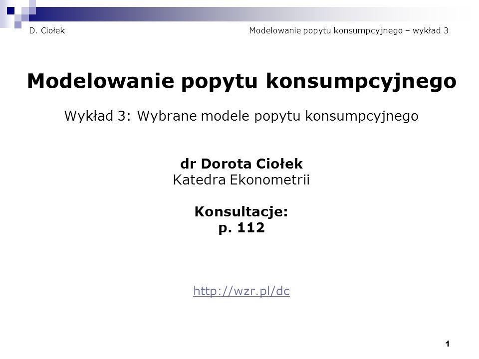 1 D. Ciołek Modelowanie popytu konsumpcyjnego – wykład 3 Modelowanie popytu konsumpcyjnego Wykład 3: Wybrane modele popytu konsumpcyjnego dr Dorota Ci