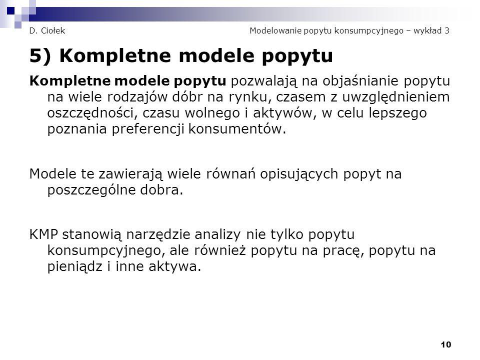 10 D. Ciołek Modelowanie popytu konsumpcyjnego – wykład 3 5) Kompletne modele popytu Kompletne modele popytu pozwalają na objaśnianie popytu na wiele