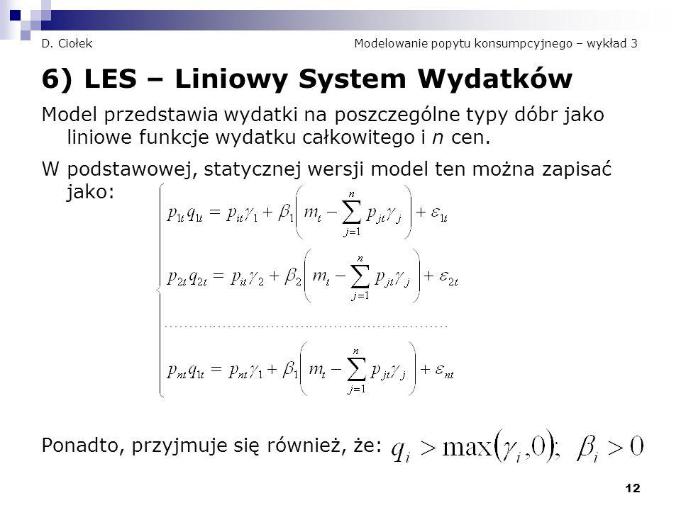 12 D. Ciołek Modelowanie popytu konsumpcyjnego – wykład 3 6) LES – Liniowy System Wydatków Model przedstawia wydatki na poszczególne typy dóbr jako li