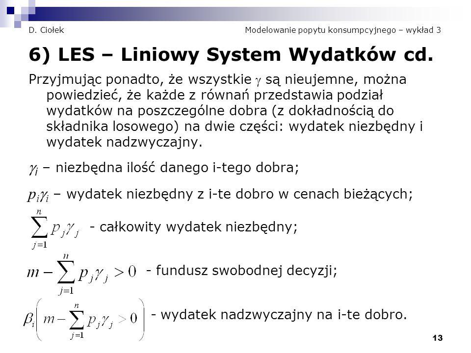 13 D. Ciołek Modelowanie popytu konsumpcyjnego – wykład 3 6) LES – Liniowy System Wydatków cd. Przyjmując ponadto, że wszystkie  są nieujemne, można