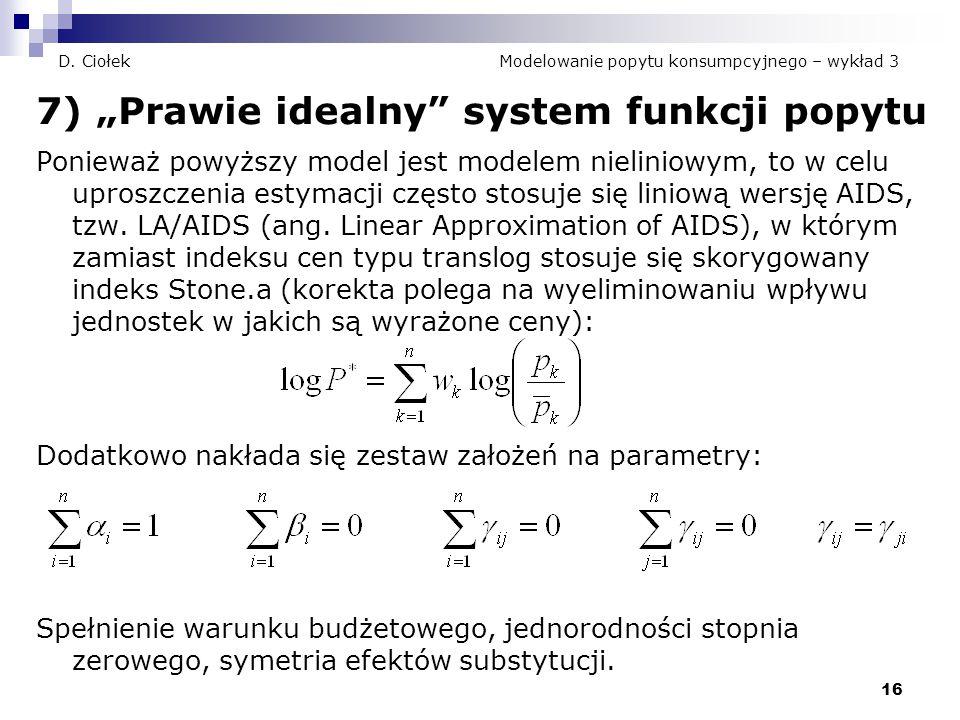 """16 D. Ciołek Modelowanie popytu konsumpcyjnego – wykład 3 7) """"Prawie idealny"""" system funkcji popytu Ponieważ powyższy model jest modelem nieliniowym,"""
