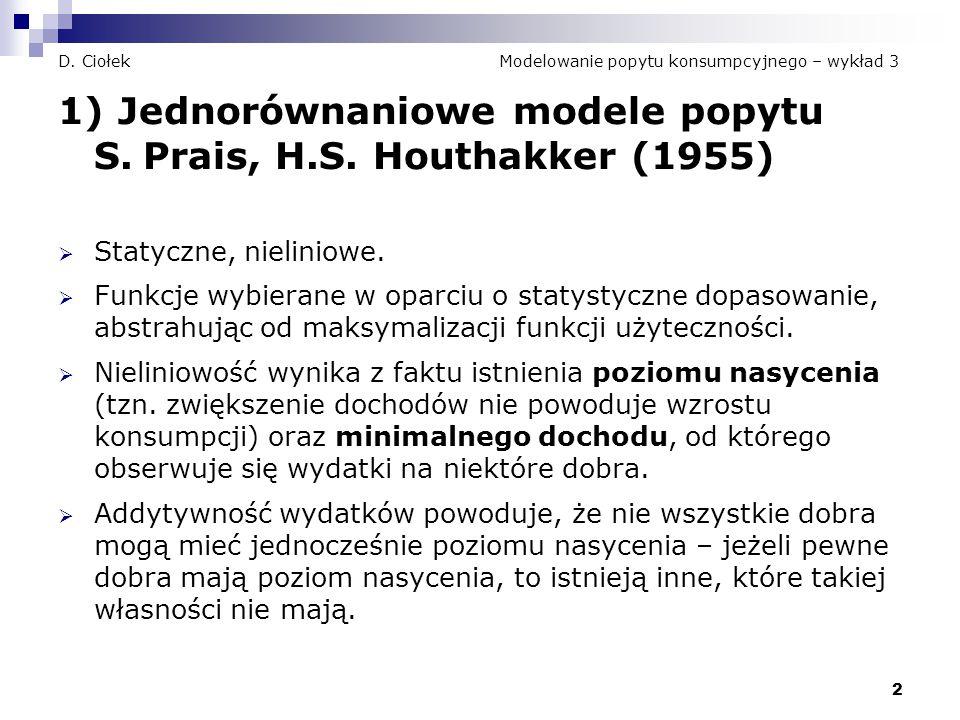 2 D. Ciołek Modelowanie popytu konsumpcyjnego – wykład 3 1) Jednorównaniowe modele popytu S. Prais, H.S. Houthakker (1955)  Statyczne, nieliniowe. 