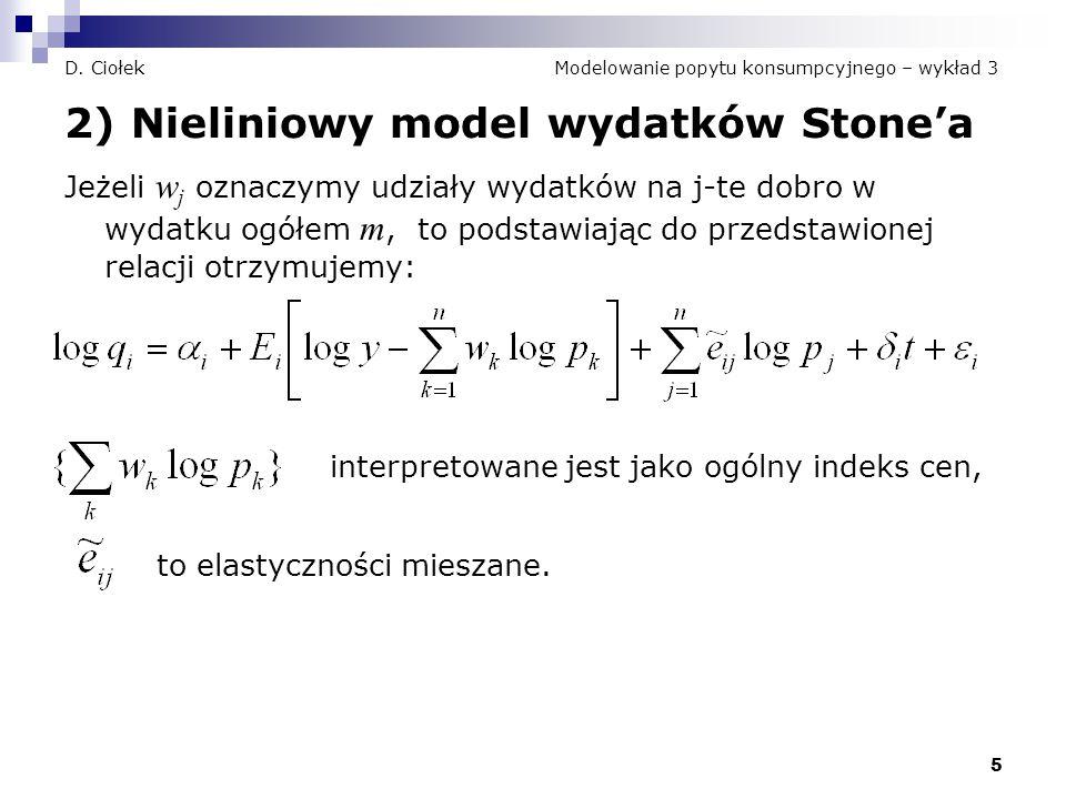 5 D. Ciołek Modelowanie popytu konsumpcyjnego – wykład 3 2) Nieliniowy model wydatków Stone'a Jeżeli w j oznaczymy udziały wydatków na j-te dobro w wy