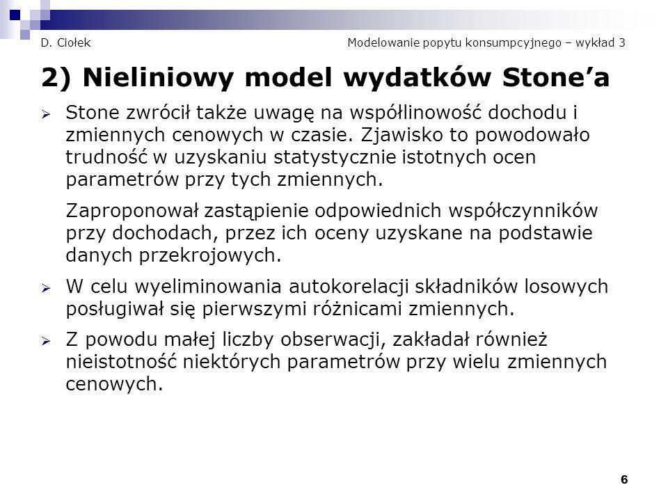6 D. Ciołek Modelowanie popytu konsumpcyjnego – wykład 3 2) Nieliniowy model wydatków Stone'a  Stone zwrócił także uwagę na współlinowość dochodu i z