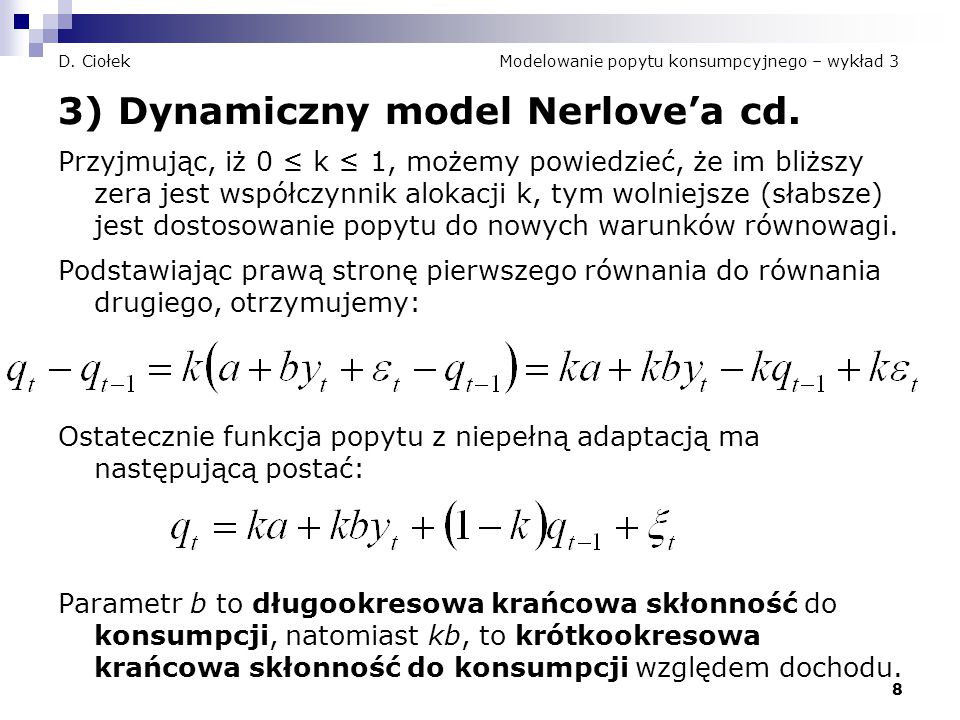 8 D. Ciołek Modelowanie popytu konsumpcyjnego – wykład 3 3) Dynamiczny model Nerlove'a cd. Przyjmując, iż 0 ≤ k ≤ 1, możemy powiedzieć, że im bliższy