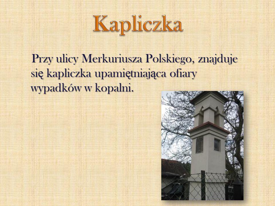 Przy ulicy Merkuriusza Polskiego, znajduje si ę kapliczka upami ę tniaj ą ca ofiary wypadków w kopalni.