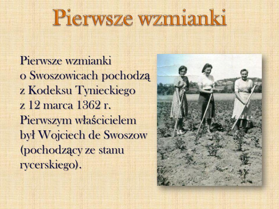 Pierwsze wzmianki o Swoszowicach pochodz ą z Kodeksu Tynieckiego z 12 marca 1362 r. Pierwszym w ł a ś cicielem by ł Wojciech de Swoszow (pochodz ą cy