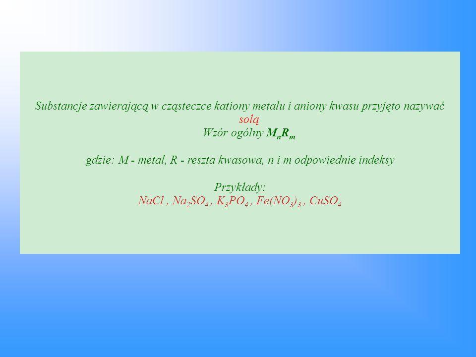 Substancje zawierającą w cząsteczce kationy metalu i aniony kwasu przyjęto nazywać solą Wzór ogólny M n R m gdzie: M - metal, R - reszta kwasowa, n i