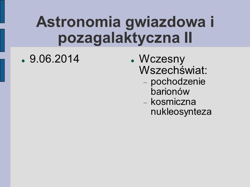 Astronomia gwiazdowa i pozagalaktyczna II 9.06.2014 Wczesny Wszechświat:  pochodzenie barionów  kosmiczna nukleosynteza