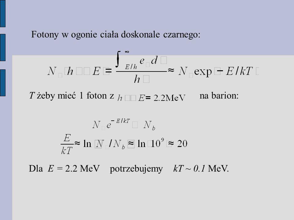 Fotony w ogonie ciała doskonale czarnego: T żeby mieć 1 foton z na barion: Dla E = 2.2 MeV potrzebujemy kT ~ 0.1 MeV.
