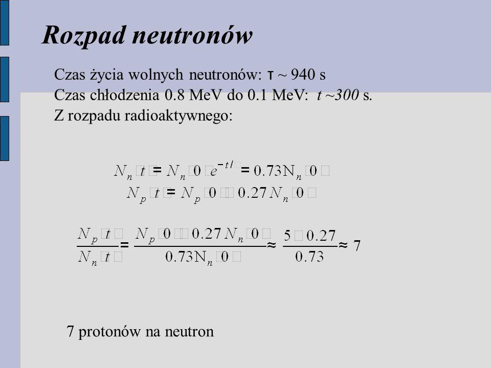 Czas życia wolnych neutronów: τ ~ 940 s Czas chłodzenia 0.8 MeV do 0.1 MeV: t ~300 s.