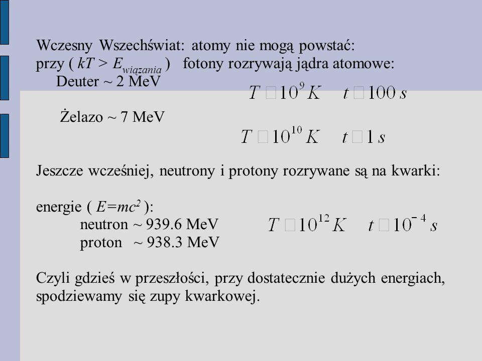 Wczesny Wszechświat: atomy nie mogą powstać: przy ( kT > E wiązania ) fotony rozrywają jądra atomowe: Deuter ~ 2 MeV Żelazo ~ 7 MeV Jeszcze wcześniej, neutrony i protony rozrywane są na kwarki: energie ( E=mc 2 ): neutron ~ 939.6 MeV proton ~ 938.3 MeV Czyli gdzieś w przeszłości, przy dostatecznie dużych energiach, spodziewamy się zupy kwarkowej.