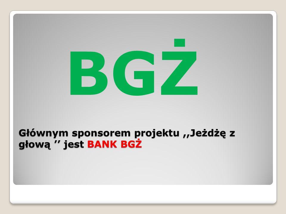 Głównym sponsorem projektu,,Jeżdżę z głową '' jest BANK BGŻ BGŻ