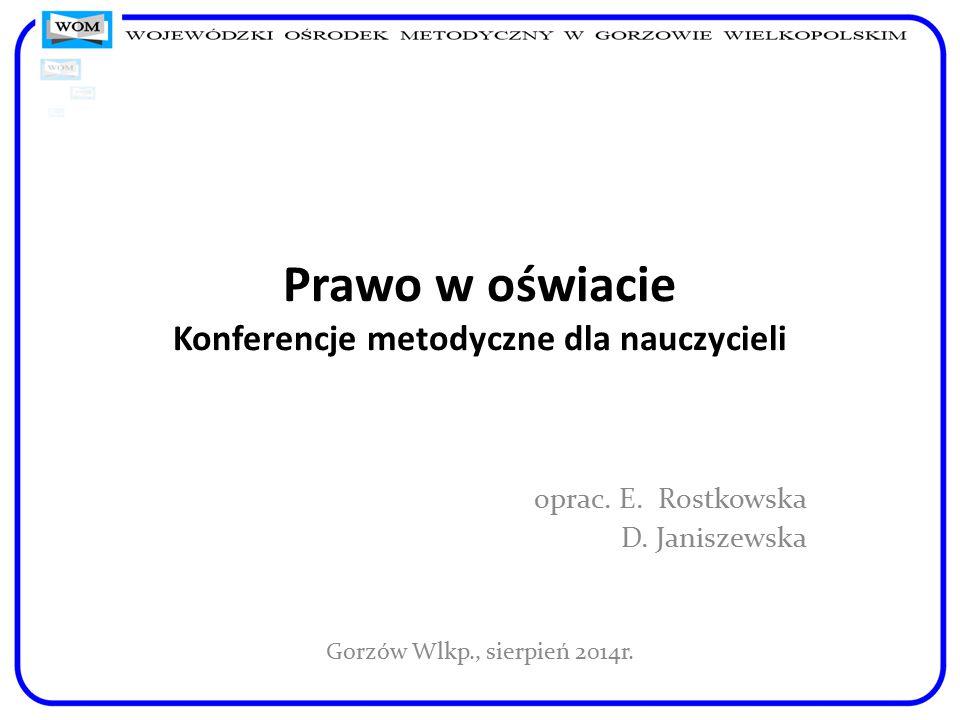 Prawo w oświacie Konferencje metodyczne dla nauczycieli oprac. E. Rostkowska D. Janiszewska Gorzów Wlkp., sierpień 2014r.
