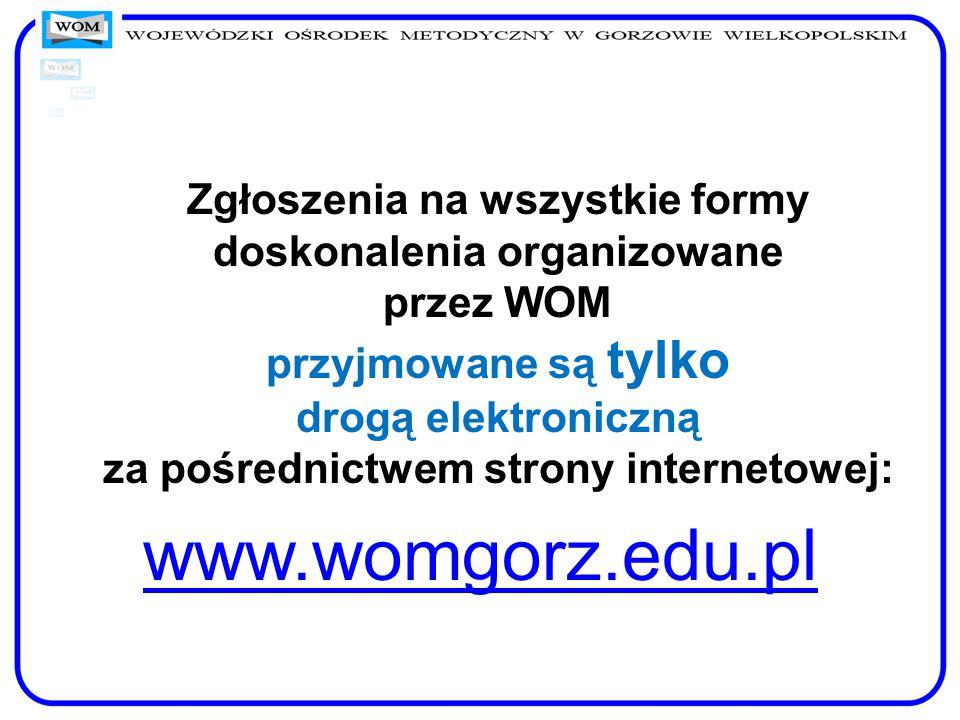 Zgłoszenia na wszystkie formy doskonalenia organizowane przez WOM przyjmowane są tylko drogą elektroniczną za pośrednictwem strony internetowej: www.womgorz.edu.pl