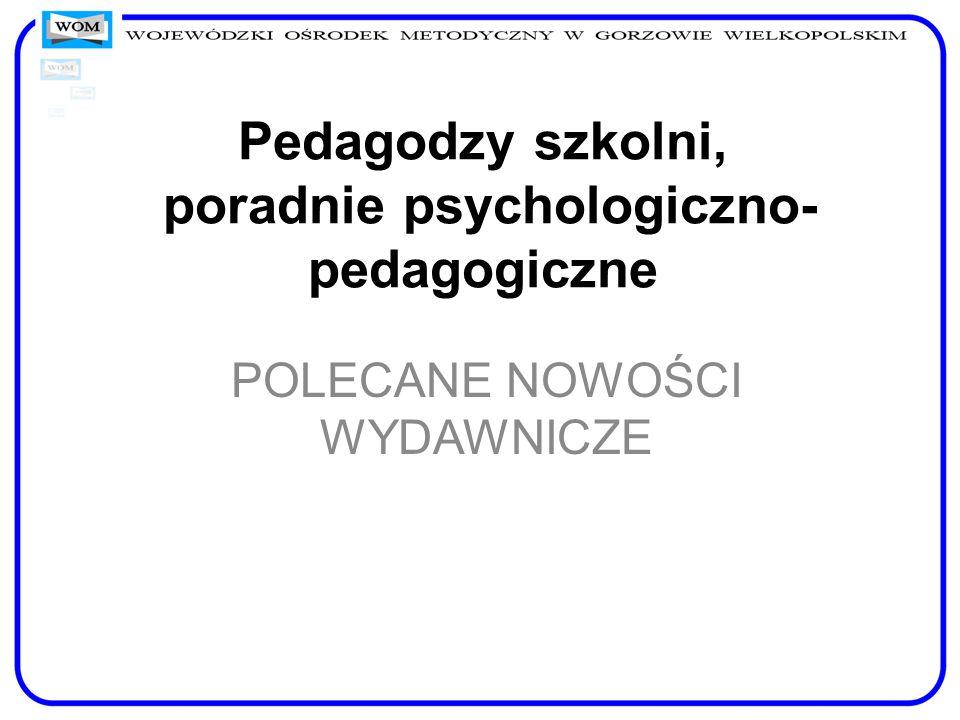 Pedagodzy szkolni, poradnie psychologiczno- pedagogiczne POLECANE NOWOŚCI WYDAWNICZE