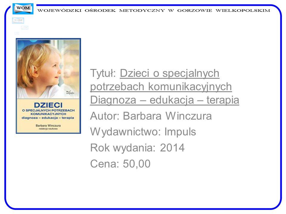 Tytuł: Dzieci o specjalnych potrzebach komunikacyjnych Diagnoza – edukacja – terapia Autor: Barbara Winczura Wydawnictwo: Impuls Rok wydania: 2014 Cen