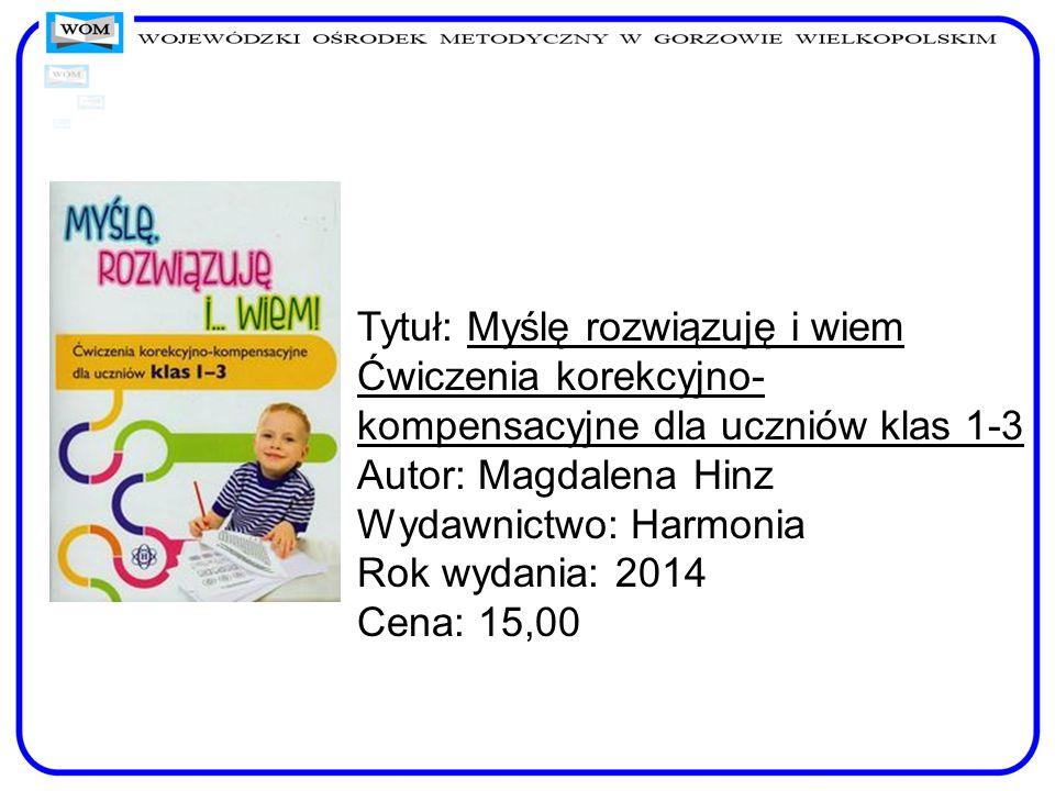 Tytuł: Myślę rozwiązuję i wiem Ćwiczenia korekcyjno- kompensacyjne dla uczniów klas 1-3 Autor: Magdalena Hinz Wydawnictwo: Harmonia Rok wydania: 2014
