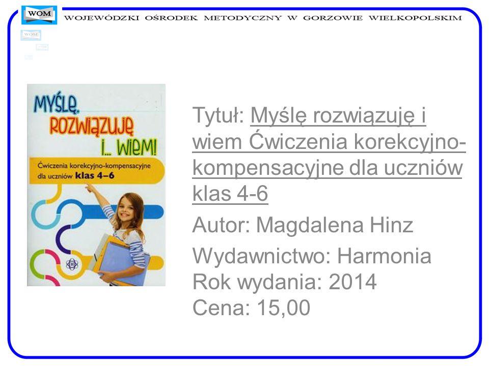 Tytuł: Myślę rozwiązuję i wiem Ćwiczenia korekcyjno- kompensacyjne dla uczniów klas 4-6 Autor: Magdalena Hinz Wydawnictwo: Harmonia Rok wydania: 2014