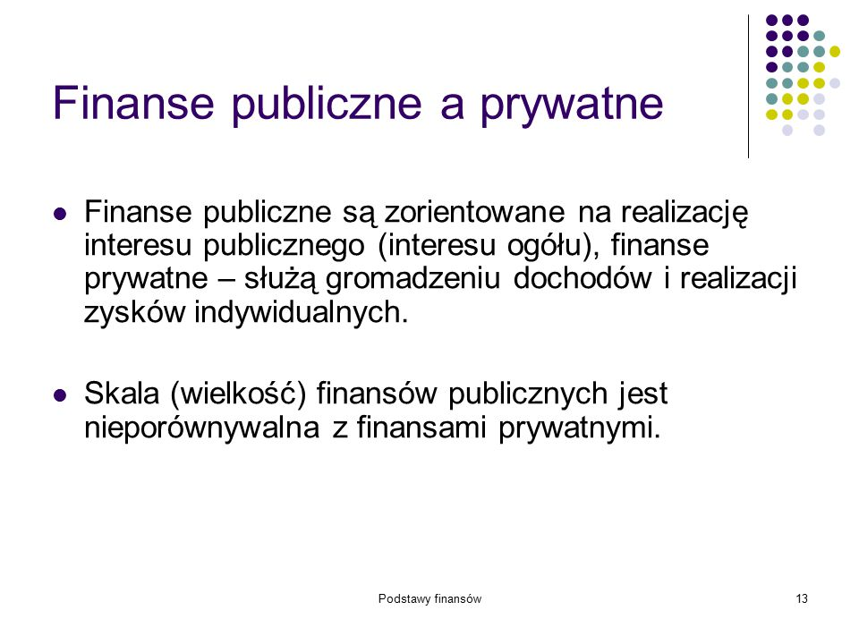 Podstawy finansów13 Finanse publiczne a prywatne Finanse publiczne są zorientowane na realizację interesu publicznego (interesu ogółu), finanse prywat
