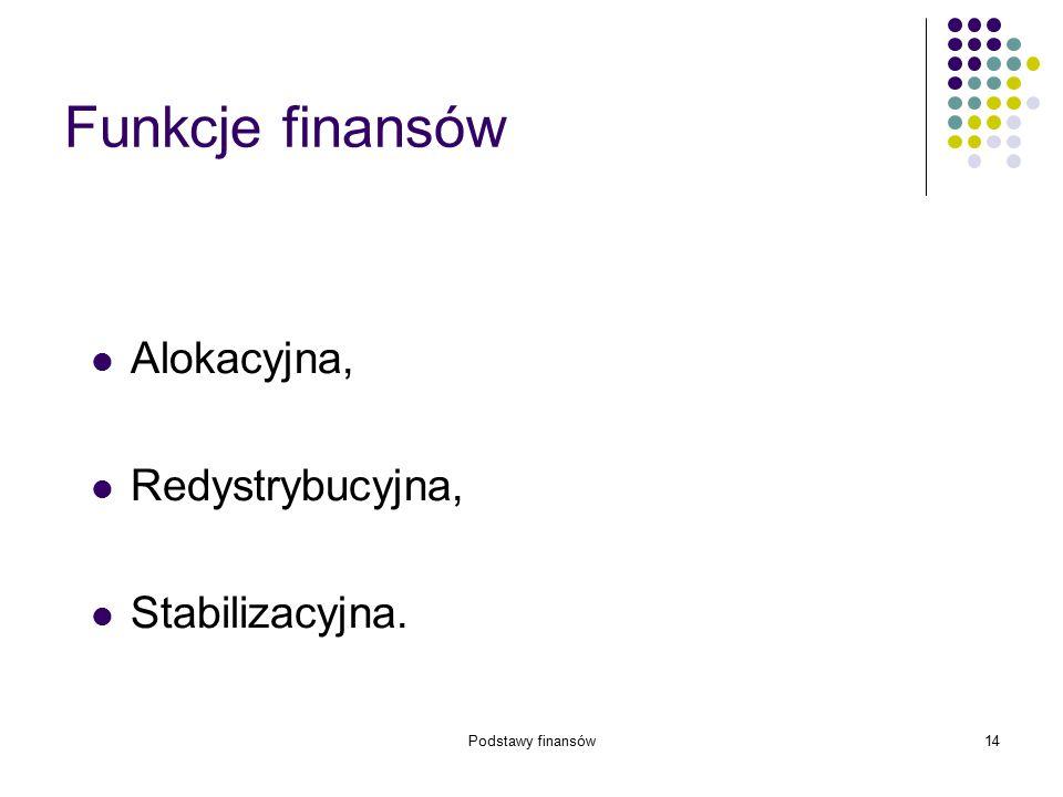 Podstawy finansów14 Funkcje finansów Alokacyjna, Redystrybucyjna, Stabilizacyjna.