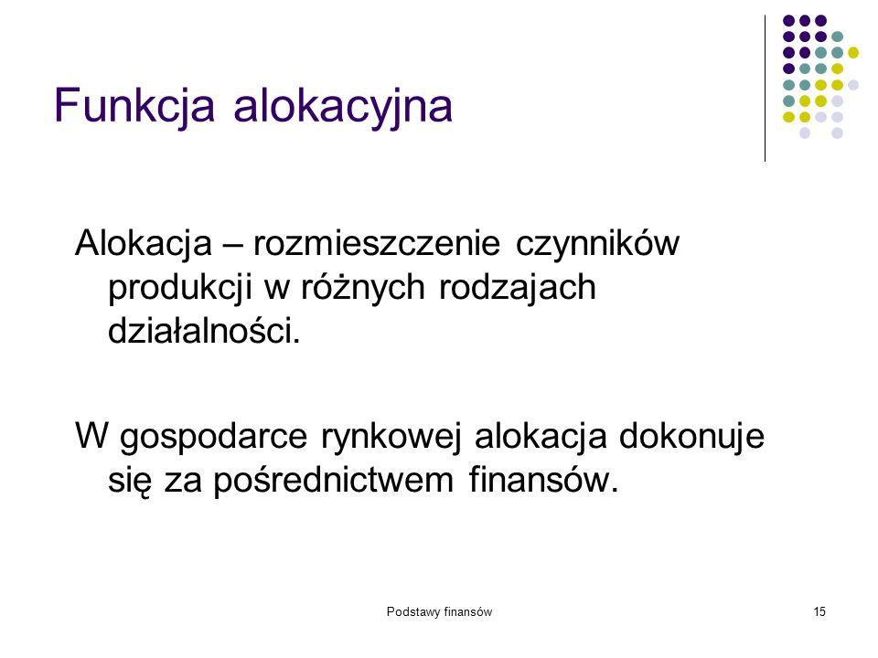 Podstawy finansów15 Funkcja alokacyjna Alokacja – rozmieszczenie czynników produkcji w różnych rodzajach działalności. W gospodarce rynkowej alokacja