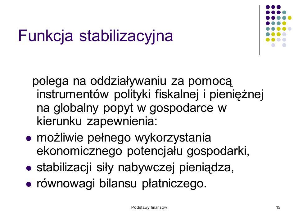 Podstawy finansów19 Funkcja stabilizacyjna polega na oddziaływaniu za pomocą instrumentów polityki fiskalnej i pieniężnej na globalny popyt w gospodar