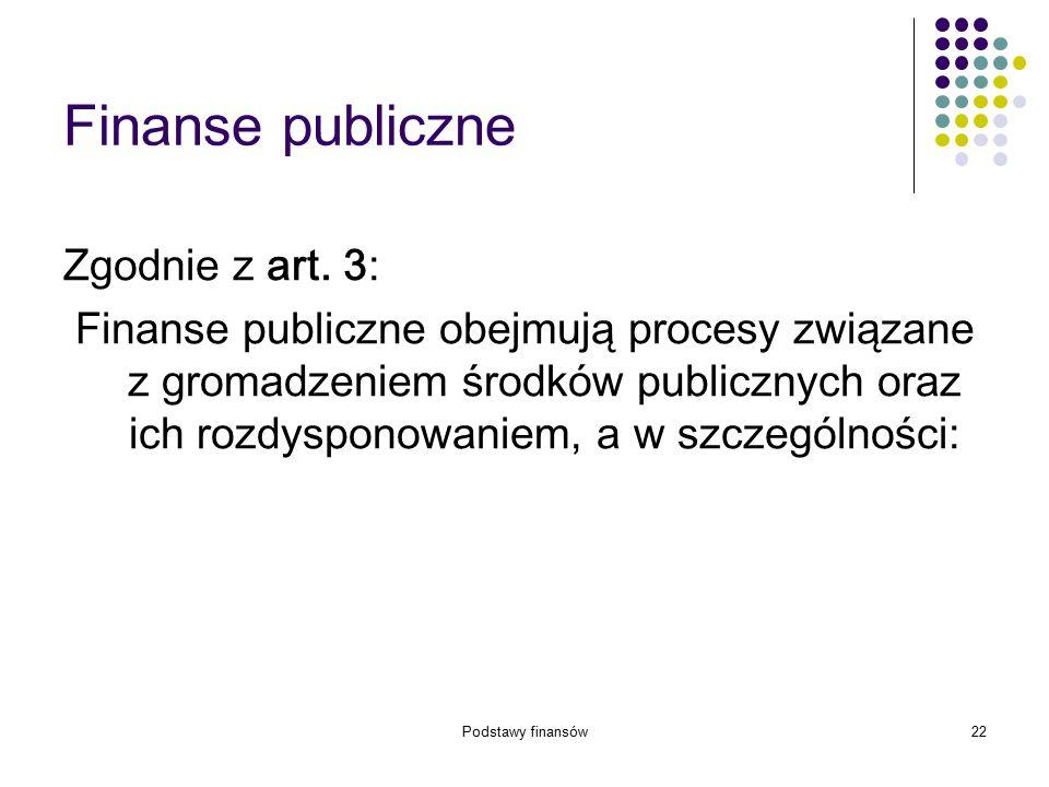 Podstawy finansów22 Finanse publiczne Zgodnie z art. 3: Finanse publiczne obejmują procesy związane z gromadzeniem środków publicznych oraz ich rozdys