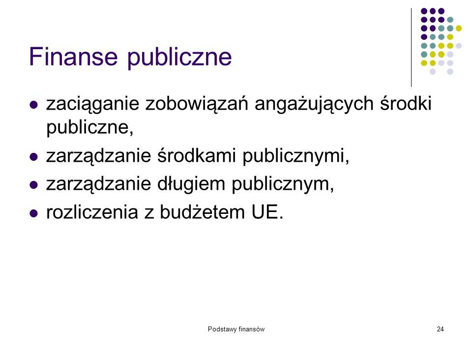 Podstawy finansów24 Finanse publiczne zaciąganie zobowiązań angażujących środki publiczne, zarządzanie środkami publicznymi, zarządzanie długiem publi