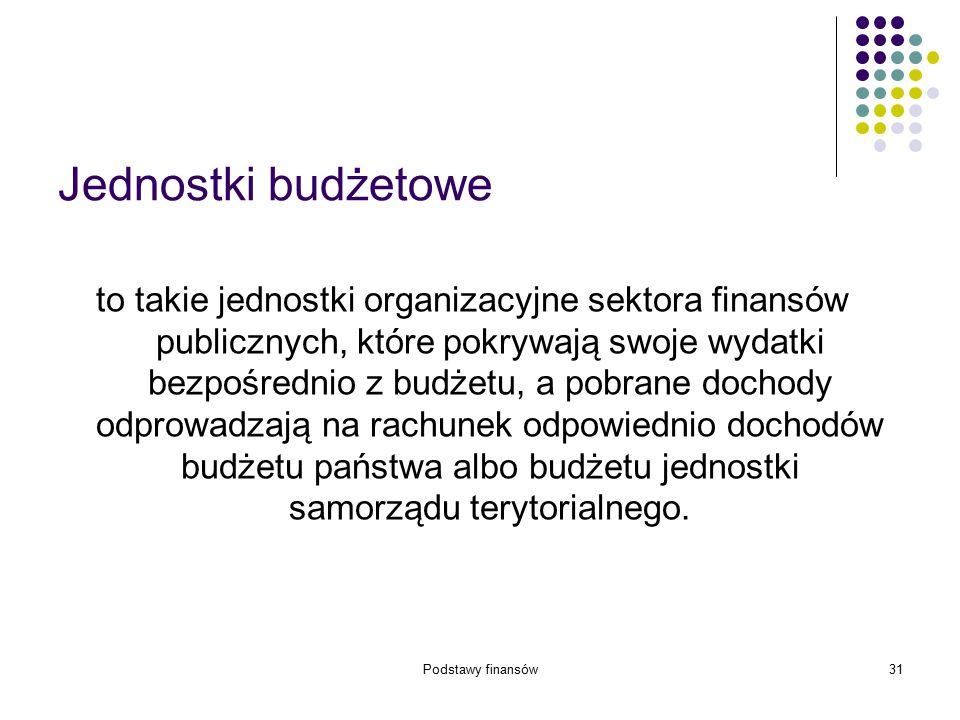 Podstawy finansów31 Jednostki budżetowe to takie jednostki organizacyjne sektora finansów publicznych, które pokrywają swoje wydatki bezpośrednio z bu