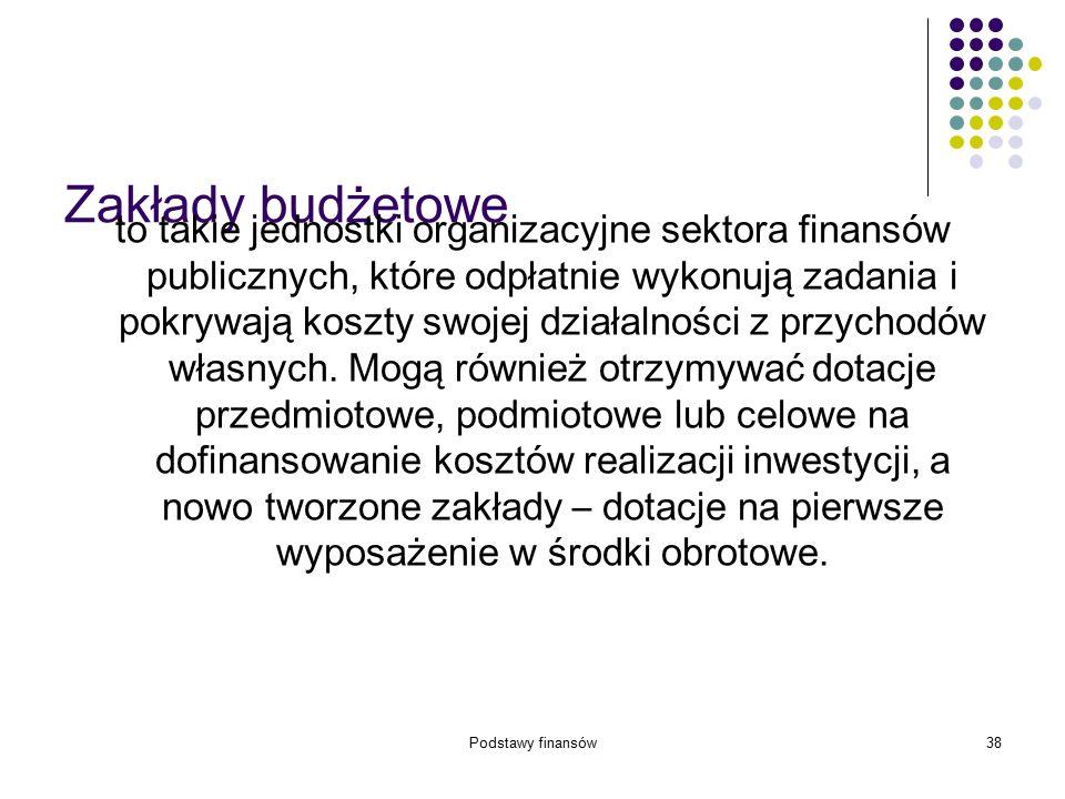 Podstawy finansów38 Zakłady budżetowe to takie jednostki organizacyjne sektora finansów publicznych, które odpłatnie wykonują zadania i pokrywają kosz