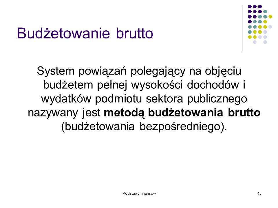 Podstawy finansów43 Budżetowanie brutto System powiązań polegający na objęciu budżetem pełnej wysokości dochodów i wydatków podmiotu sektora publiczne